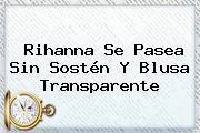 <b>Rihanna</b> Se Pasea Sin Sostén Y Blusa Transparente