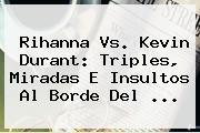 Rihanna Vs. <b>Kevin Durant</b>: Triples, Miradas E Insultos Al Borde Del ...