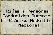 Riñas Y Personas Conducidas Durante El Clásico Medellín - <b>Nacional</b>