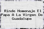 Rinde Homenaje El Papa A La <b>Virgen De Guadalupe</b>