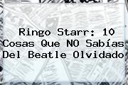 <b>Ringo Starr</b>: 10 Cosas Que NO Sabías Del Beatle Olvidado