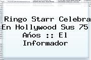 <b>Ringo Starr</b> Celebra En Hollywood Sus 75 Años :: El Informador