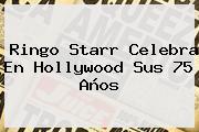 <b>Ringo Starr</b> Celebra En Hollywood Sus 75 Años