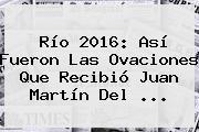 Río 2016: Así Fueron Las Ovaciones Que Recibió Juan Martín <b>Del</b> ...