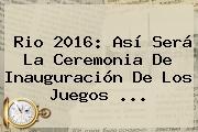 Rio <b>2016</b>: Así Será La Ceremonia De Inauguración De Los <b>Juegos</b> ...