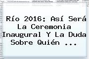 <b>Río 2016</b>: Así Será La Ceremonia Inaugural Y La Duda Sobre Quién ...