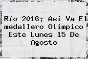 Río <b>2016</b>: Así Va El <b>medallero Olímpico</b> Este Lunes 15 De Agosto