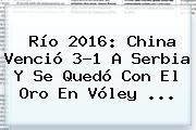 Río 2016: China Venció 3-1 A <b>Serbia</b> Y Se Quedó Con El Oro En Vóley ...