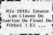 Río <b>2016</b>: Conoce Las Llaves De Cuartos De Final De <b>fútbol</b> | El ...