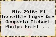 Río <b>2016</b>: El Increíble Lugar Que Ocuparía Michael Phelps En El ...