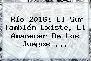 Río 2016: El Sur También Existe, El Amanecer De Los <b>Juegos</b> ...