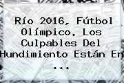 Río <b>2016</b>, <b>Fútbol Olímpico</b>. Los Culpables Del Hundimiento Están En ...