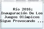Río 2016: Inauguración De Los <b>Juegos Olímpicos</b> Sigue Provocando ...