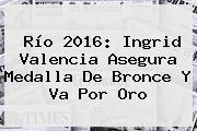 Río 2016: <b>Ingrid Valencia</b> Asegura Medalla De Bronce Y Va Por Oro