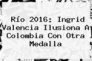 Río 2016: <b>Ingrid Valencia</b> Ilusiona A Colombia Con Otra Medalla