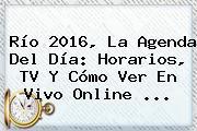 Río <b>2016</b>, La Agenda Del Día: Horarios, TV Y Cómo Ver En Vivo Online ...