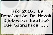 Río 2016. La Desolación De Novak <b>Djokovic</b>: Explicó Qué Significa ...