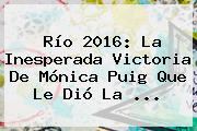 Río 2016: La Inesperada Victoria De <b>Mónica Puig</b> Que Le Dió La ...