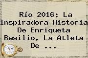 Río 2016: La Inspiradora Historia De Enriqueta Basilio, La Atleta De ...