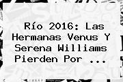 Río 2016: Las Hermanas Venus Y <b>Serena Williams</b> Pierden Por ...