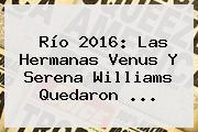 Río 2016: Las Hermanas Venus Y <b>Serena Williams</b> Quedaron ...