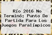 Río <b>2016</b> No Terminó: Punto De Partida Para Los <b>Juegos Paralímpicos</b>