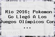 Rio <b>2016</b>: Pokemon Go Llegó A Los Juegos <b>Olímpicos</b> Con ...