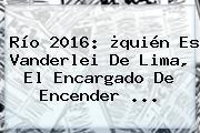 Río 2016: ¿quién Es <b>Vanderlei De Lima</b>, El Encargado De Encender ...