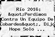 Río 2016: &quot;Perdimos Contra Un Equipo De Cobardes&quot;, Dijo <b>Hope Solo</b> ...