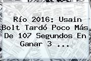 <b>Río 2016</b>: Usain Bolt Tardó Poco Más De 107 Segundos En Ganar 3 ...