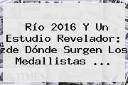 <b>Río 2016</b> Y Un Estudio Revelador: ¿de Dónde Surgen Los Medallistas ...