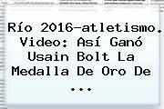 Río 2016-atletismo. Video: Así Ganó <b>Usain Bolt</b> La Medalla De Oro De ...