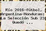 Río <b>2016</b>-<b>fútbol</b>, Argentina-Honduras: La Selección Sub 23 Quedó ...