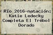 Río 2016-natación: <b>Katie Ledecky</b> Completa El Trébol Dorado