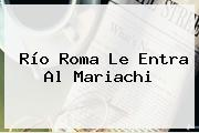 Río Roma Le Entra Al Mariachi
