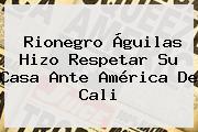 Rionegro Águilas Hizo Respetar Su Casa Ante <b>América De Cali</b>
