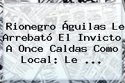 Rionegro Águilas Le Arrebató El Invicto A <b>Once Caldas</b> Como Local: Le ...