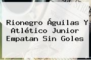Rionegro Águilas Y <b>Atlético Junior</b> Empatan Sin Goles