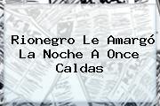 Rionegro Le Amargó La Noche A <b>Once Caldas</b>