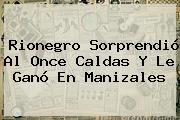 Rionegro Sorprendió Al <b>Once Caldas</b> Y Le Ganó En Manizales