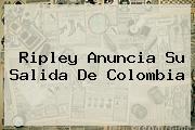 <b>Ripley</b> Anuncia Su Salida De Colombia