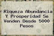 <u>Riqueza, Abundancia Y Prosperidad Se Venden Desde 5.000 Pesos</u>