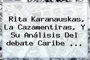 Rita Karanauskas, La Cazamentiras, Y Su Análisis Del <b>debate Caribe</b> ...
