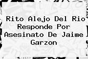Rito Alejo Del Rio Responde Por Asesinato De <b>Jaime Garzon</b>