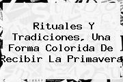 Rituales Y Tradiciones, Una Forma Colorida De Recibir La <b>Primavera</b>