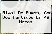 <b>Rival De Pumas, Con Dos Partidos En 48 Horas</b>