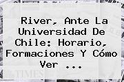 River, Ante La Universidad De <b>Chile</b>: Horario, Formaciones Y Cómo Ver ...