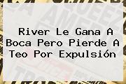 <b>River</b> Le Gana A <b>Boca</b> Pero Pierde A Teo Por Expulsión