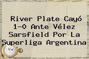 <b>River Plate</b> Cayó 1-0 Ante Vélez Sarsfield Por La Superliga Argentina