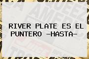 <b>RIVER PLATE</b> ES EL PUNTERO ?HASTA?
